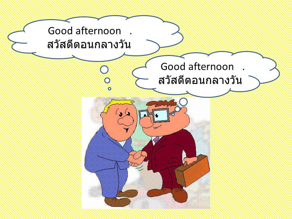 Good afternoon. สวัสดีตอนกลางวัน Good afternoon. สวัสดีตอนกลางวัน