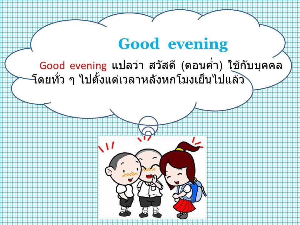 Good evening Good evening แปลว่า สวัสดี ( ตอนค่ำ ) ใช้กับบุคคล โดยทั่ว ๆ ไปตั้งแต่เวลาหลังหกโมงเย็นไปแล้ว