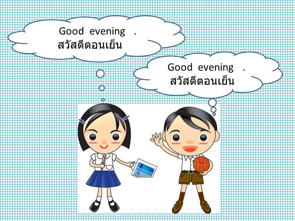 Good evening. สวัสดีตอนเย็น Good evening. สวัสดีตอนเย็น