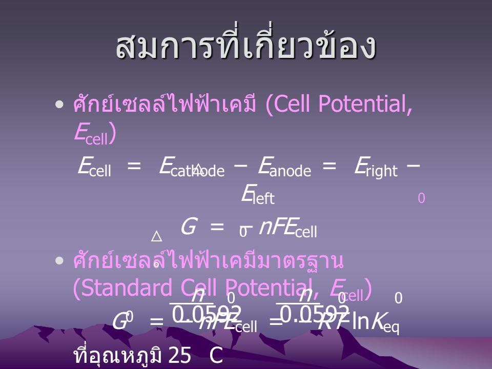 สมการที่เกี่ยวข้อง ศักย์เซลล์ไฟฟ้าเคมี (Cell Potential, E cell ) E cell = E cathode – E anode = E right – E left G = – nFE cell ศักย์เซลล์ไฟฟ้าเคมีมาต