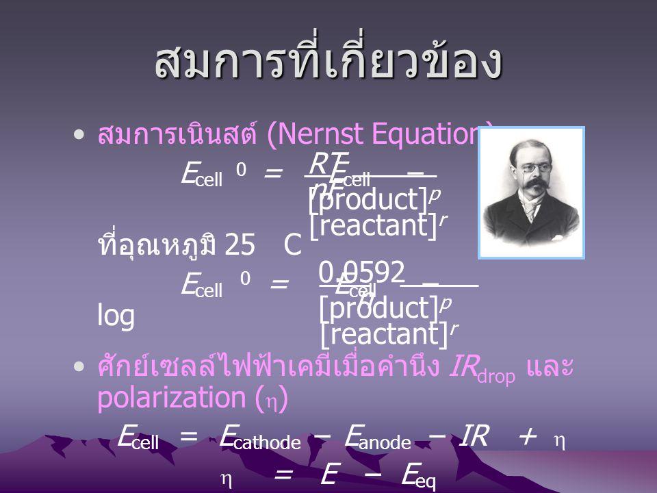 สมการที่เกี่ยวข้อง สมการเนินสต์ (Nernst Equation) E cell = E cell – ln ที่อุณหภูมิ 25 C E cell = E cell – log ศักย์เซลล์ไฟฟ้าเคมีเมื่อคำนึง IR drop แล