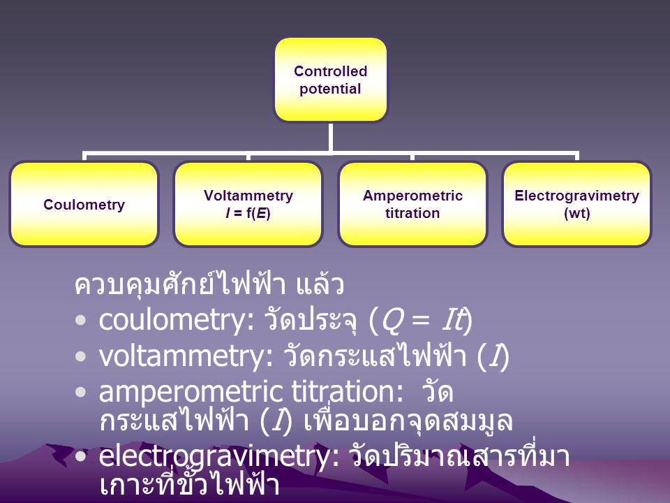 ควบคุมศักย์ไฟฟ้า แล้ว coulometry: วัดประจุ (Q = It) voltammetry: วัดกระแสไฟฟ้า (I) amperometric titration: วัด กระแสไฟฟ้า (I) เพื่อบอกจุดสมมูล electro