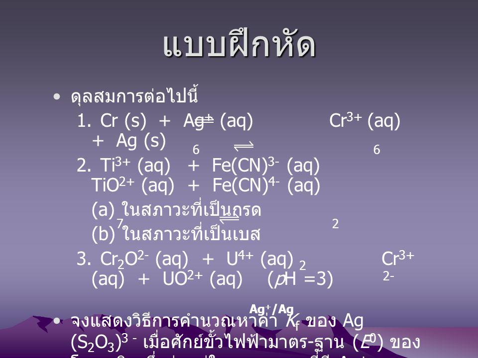 แบบฝึกหัด ดุลสมการต่อไปนี้ 1.Cr (s) + Ag + (aq) Cr 3+ (aq) + Ag (s) 2.Ti 3+ (aq) + Fe(CN) 3- (aq) TiO 2+ (aq) + Fe(CN) 4- (aq) (a) ในสภาวะที่เป็นกรด (