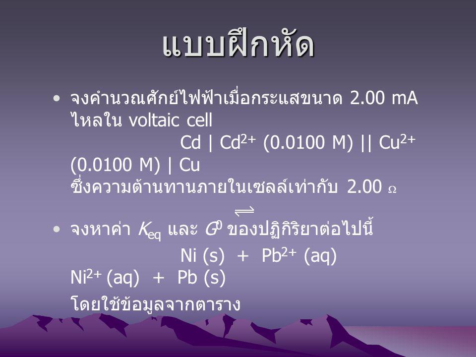 แบบฝึกหัด จงคำนวณศักย์ไฟฟ้าเมื่อกระแสขนาด 2.00 mA ไหลใน voltaic cell Cd | Cd 2+ (0.0100 M) || Cu 2+ (0.0100 M) | Cu ซึ่งความต้านทานภายในเซลล์เท่ากับ 2