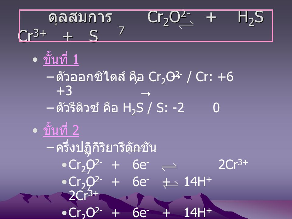 ดุลสมการ Cr 2 O 2- + H 2 S Cr 3+ + S ดุลสมการ Cr 2 O 2- + H 2 S Cr 3+ + S ขั้นที่ 1 – ตัวออกซิไดส์ คือ Cr 2 O 2- / Cr: +6 +3 – ตัวรีดิวซ์ คือ H 2 S /