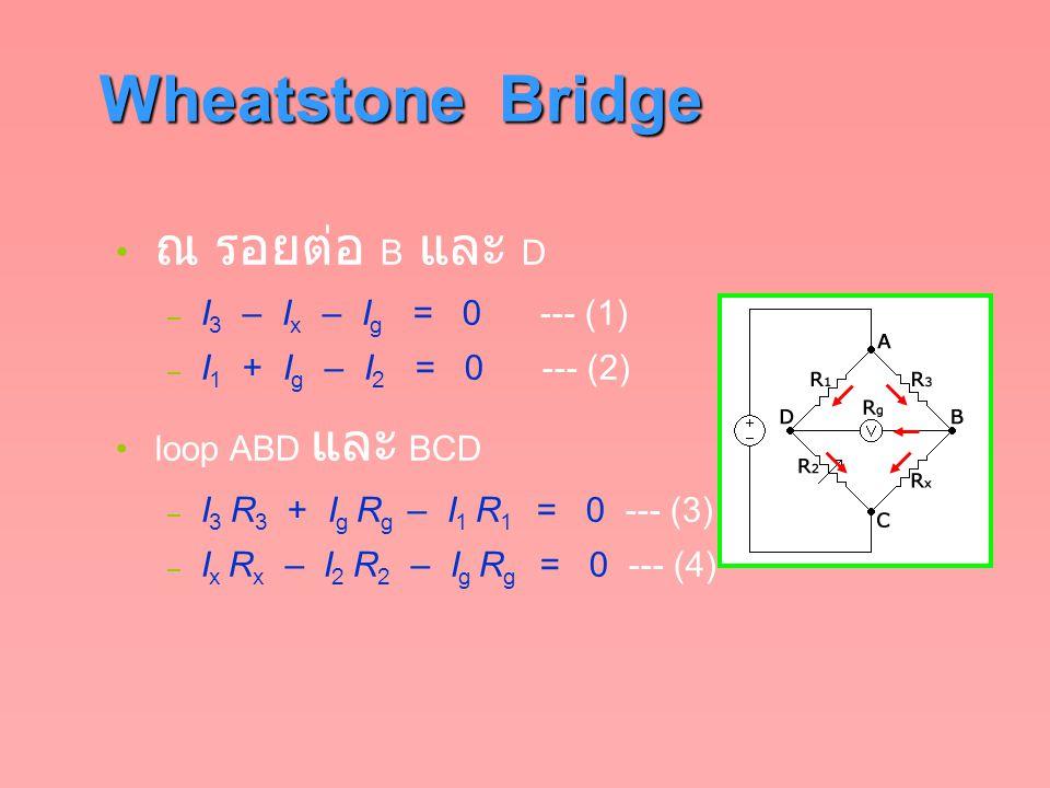 Wheatstone Bridge ณ รอยต่อ B และ D – I 3 – I x – I g = 0 --- (1) – I 1 + I g – I 2 = 0 --- (2) loop ABD และ BCD – I 3 R 3 + I g R g – I 1 R 1 = 0 ---