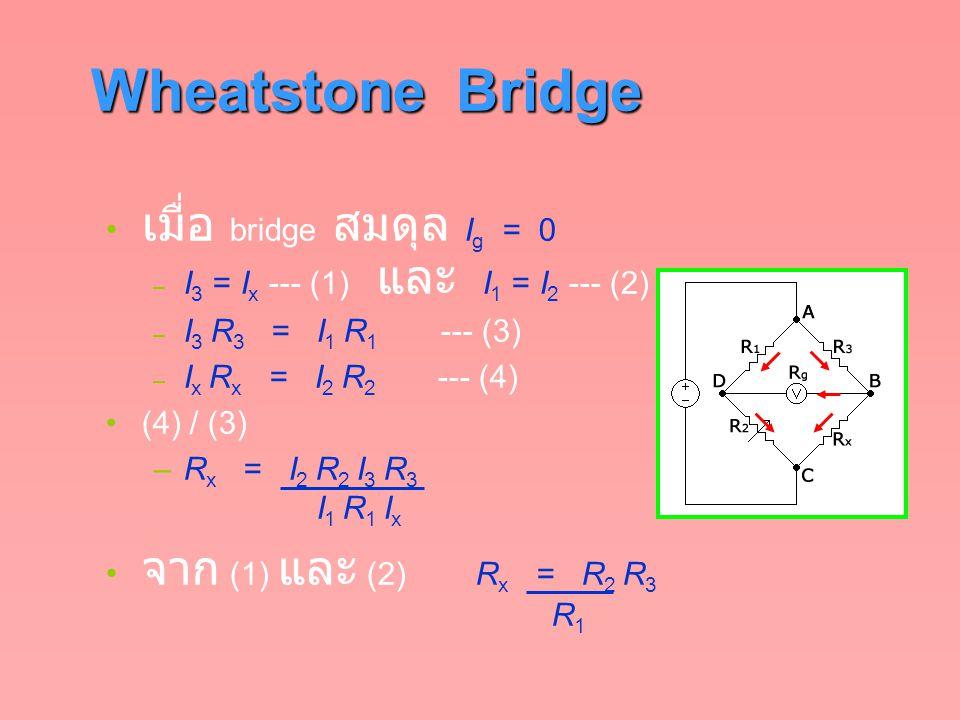 Wheatstone Bridge เมื่อ bridge สมดุล I g = 0 – I 3 = I x --- (1) และ I 1 = I 2 --- (2) – I 3 R 3 = I 1 R 1 --- (3) – I x R x = I 2 R 2 --- (4) (4) / (