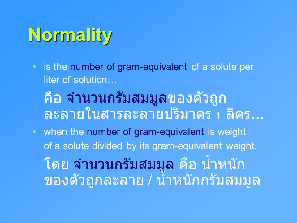 Normality Normality is the number of gram-equivalent of a solute per liter of solution… คือ จำนวนกรัมสมมูลของตัวถูก ละลายในสารละลายปริมาตร 1 ลิตร... w