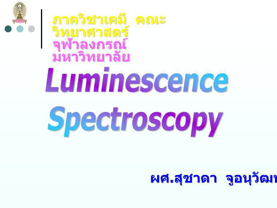 Fluorescent Species Temperature and Solvent Effects  Quantum efficiency ของฟลูออเรสเซนซ์จะลดลง เมื่ออุณหภูมิ เพิ่มขึ้น เนื่องจากที่อุณหภูมิ ความถี่ของการชนกันของโมเลกุล จะเพิ่มขึ้น ทำให้เกิด nonradiative relaxation ได้มากขึ้น  Quantum efficiency ของฟลูออเรสเซนซ์จะลดลง เมื่อความ หนืด (viscosity) ของตัวทำละลายลดลง ทำให้ความถี่ของการ ชนกันของโมเลกุลเพิ่มขึ้น และเกิด nonradiative relaxation ได้มากขึ้น
