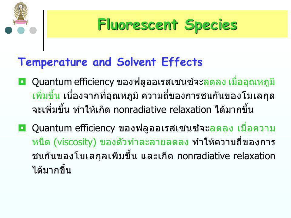Fluorescent Species  Zn–(8-hydroxyquinoline) complex (หรือ chelate) ให้ฟลูออ เรสเซนซ์ที่มีความเข้ม (intensity) สูงกว่า 8-hydroxyquinoline (ซึ่งเป็นสารอินทรีย์ก่อคีเลต) มาก เนื่องจากคีเลตมี rigidity สูง กว่า 8-hydroxyquinoline N OH 8-hydroxyquinoline (nonfluorescing) N O Zn 2 รูปที่ 5 ผลของ rigidity ต่อ quantum yield ของสารเชิงซ้อน Zn-8-hydroxyquinoline complex (fluorescing)