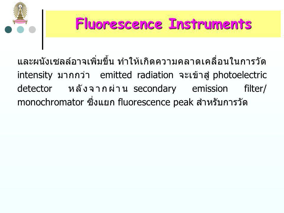 Fluorescence Instruments รูปที่ 5 แสดงส่วนประกอบของ fluorometers และ spectrofluorometers ส่วนประกอบเหล่านี้เหมือนส่วนประกอบ ในเครื่องมือสำหรับใน UV/visible spectroscopy fluorescence instrument โดยทั่วไปเป็น double-beam optics เพื่อหักล้างการเปลี่ยนแปลง power ของ source เมื่อ ผ่านรังสีไปยังตัวอย่าง เริ่มแรกรังสีจะผ่าน primary excitation filter/monochromator ซึ่งส่งผ่านรังสีที่จะทำให้เกิด excitation แต่แยก emitted radiation ซึ่งมีความยาวคลื่นเท่ากับฟลูออเรส เซนซ์ออกไป fluorescence radiation จะเปล่งออกจากตัวอย่าง ทุกทิศทาง แต่การวัดทำได้สะดวกที่สุดในแนวตั้งฉากกับ excitation beam ที่มุมอื่นๆ การกระเจิงแสงที่เกิดจากสารละลาย