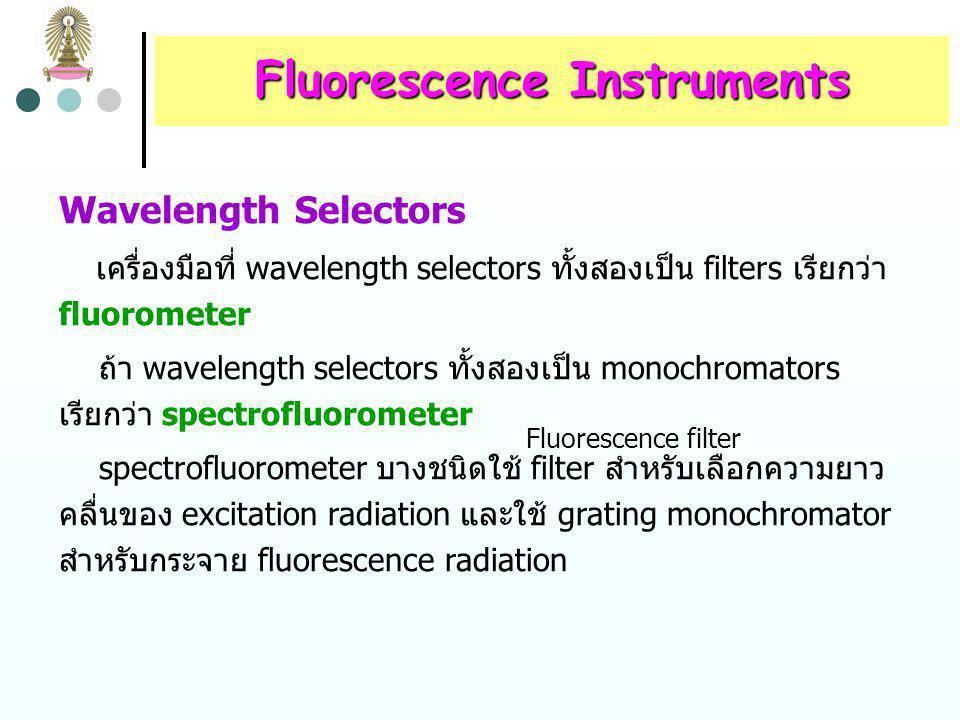Fluorescence Instruments Radiation Sources fluorescence ต้องใช้ source ที่มี intensity สูงกว่า tungsten หรือ hydrogen lamp ที่ใช้วัด absorption เนื่องจาก F = 2.303K P 0  bc นั่นคือ emitted radiation power (และ sensitivity) เป็น สัดส่วนโดยตรงกับ source power (P 0 ) ในขณะที่ absorbance คือ log P 0 /P จึงไม่ขึ้นกับ source power fluorescence source ที่ใช้กันทั่วไปได้แก่  mercury arc lamps  xenon arc lamps  xenon-mercury arc lamps  lasers