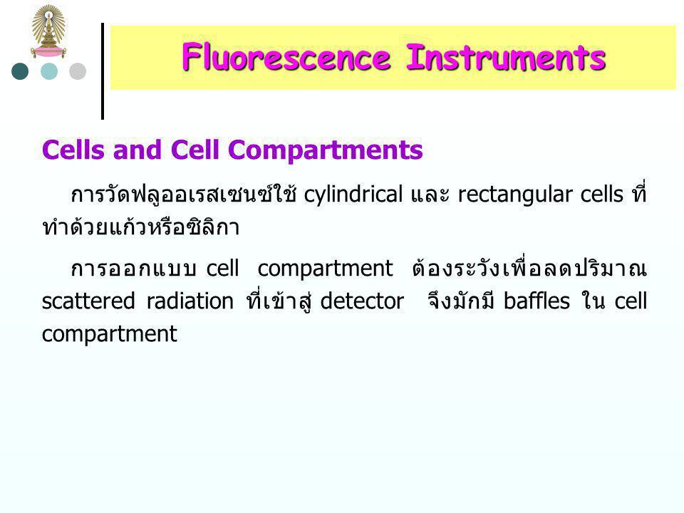 Fluorescence Instruments Wavelength Selectors เครื่องมือที่ wavelength selectors ทั้งสองเป็น filters เรียกว่า fluorometer ถ้า wavelength selectors ทั้งสองเป็น monochromators เรียกว่า spectrofluorometer spectrofluorometer บางชนิดใช้ filter สำหรับเลือกความยาว คลื่นของ excitation radiation และใช้ grating monochromator สำหรับกระจาย fluorescence radiation Fluorescence filter