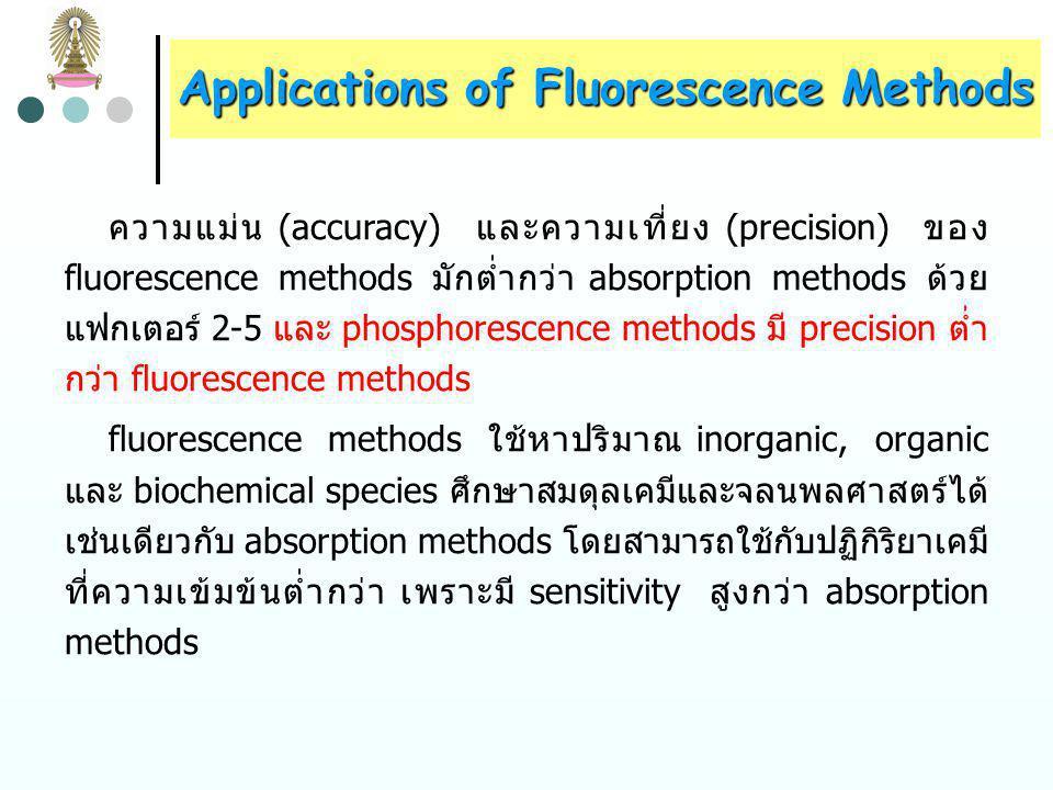 Applications of Fluorescence Methods สำหรับ absorption methods ค่า absorbance ซึ่งแปรผัน โดยตรงกับความเข้มข้น เท่ากับ log P 0 /P ถ้าเพิ่ม P 0 จะทำให้ P เพิ่มขึ้นในอัตราส่วนเดียวกัน จึงไม่มีผลต่อ absorbance และไม่เพิ่ม sensitivity ในทำนองเดียวกันการขยายสัญญาณจาก detector จะทำให้ทั้ง P และ P 0 เพิ่มขึ้นเท่ากัน absorbance จึงไม่เพิ่มขึ้น โดยทั่วไป fluorescence methods มี sensitivity สูงกว่า absorption methods 1-3 เท่า