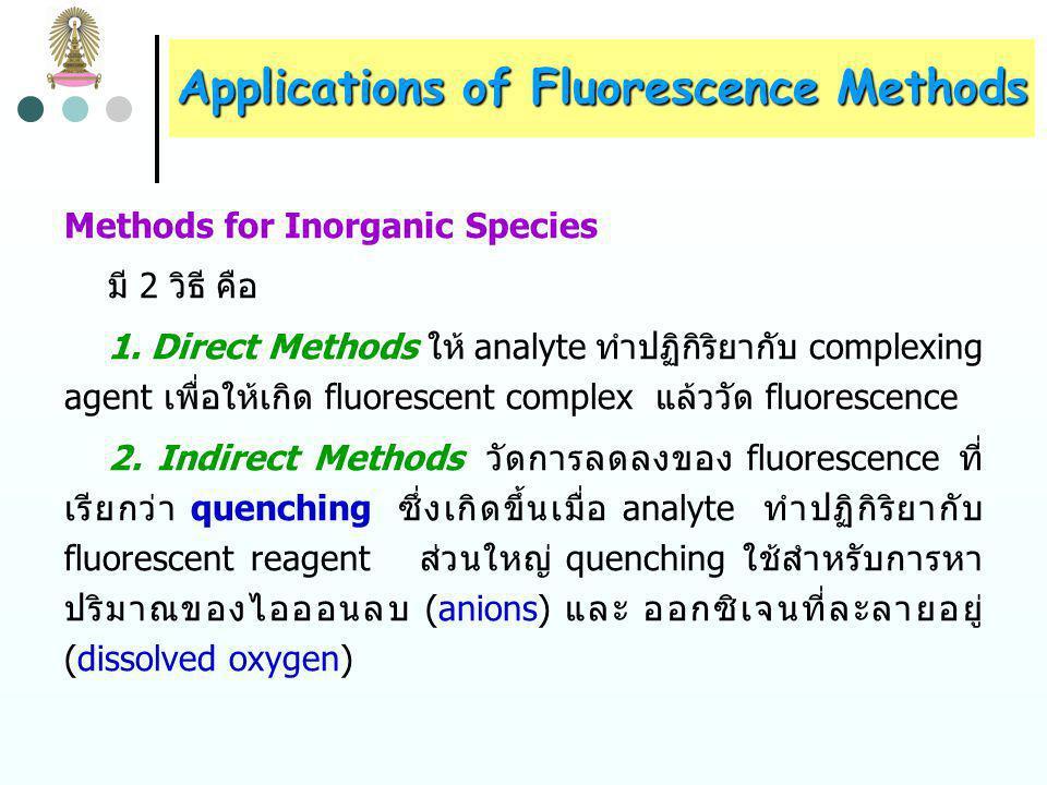 Applications of Fluorescence Methods ความแม่น (accuracy) และความเที่ยง (precision) ของ fluorescence methods มักต่ำกว่า absorption methods ด้วย แฟกเตอร์ 2-5 และ phosphorescence methods มี precision ต่ำ กว่า fluorescence methods fluorescence methods ใช้หาปริมาณ inorganic, organic และ biochemical species ศึกษาสมดุลเคมีและจลนพลศาสตร์ได้ เช่นเดียวกับ absorption methods โดยสามารถใช้กับปฏิกิริยาเคมี ที่ความเข้มข้นต่ำกว่า เพราะมี sensitivity สูงกว่า absorption methods