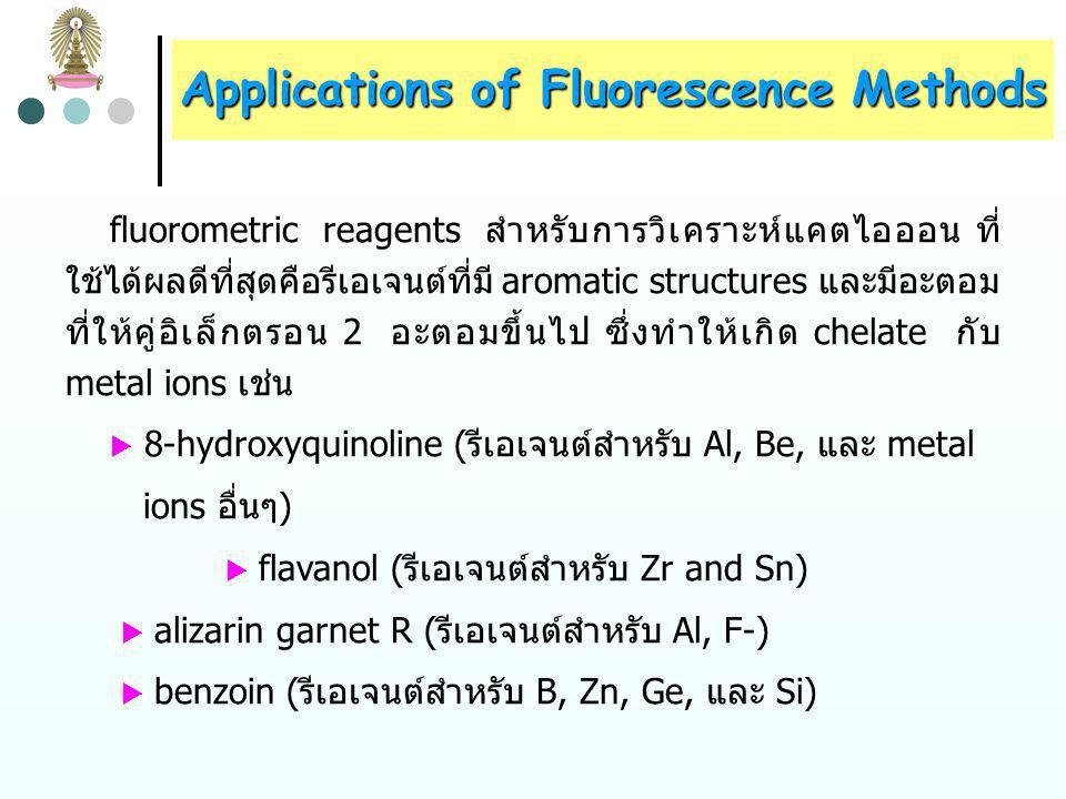 Applications of Fluorescence Methods การหาปริมาณ metal ions transition metals ส่วนใหญ่ดูดกลืนรังสีในช่วง UV/visible แต่ transition-metals chelates มักไม่ให้ fluorescence เนื่องจาก เกิด nonradiative relaxation ได้ดี nontransition-metal ions ไม่ดูดกลืนรังสีในช่วง UV/visible แต่ nontransition-metal chelates ให้ fluorescence ดังนั้น ในการหาปริมาณ metal ions จึงใช้ fluorescence methods เสริมกับ absorption methods