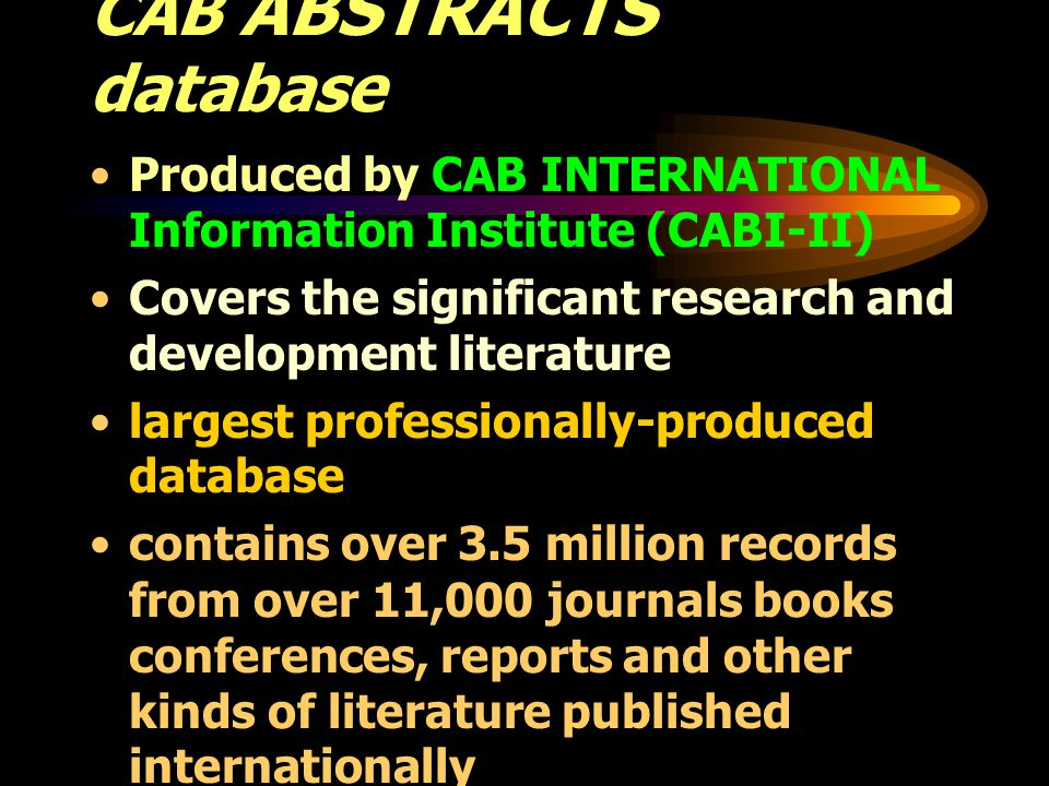 CAB ABSTRACTS database Produced by CAB INTERNATIONAL Information Institute (CABI-II) Covers the significant research and development literature largest professionally-produced database contains over 3.5 million records from over 11,000 journals books conferences, reports and other kinds of literature published internationally In the fields of agriculture, forestry and allied disciplines in life sciences