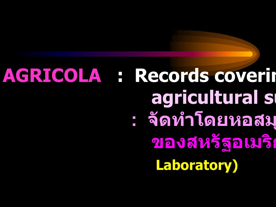 AGRICOLA : Records covering ever major agricultural subject : จัดทำโดยหอสมุดการเกษตรแห่งชาติ ของสหรัฐอเมริกา (National Agriculture Laboratory)