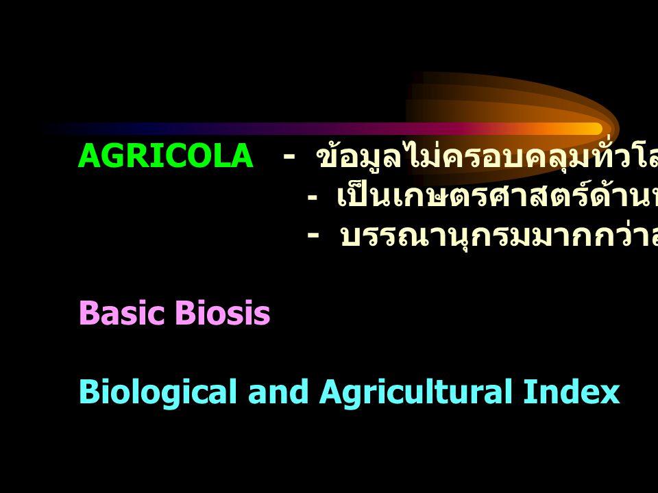 AGRICOLA - ข้อมูลไม่ครอบคลุมทั่วโลก เน้นสหรัฐอเมริกา - เป็นเกษตรศาสตร์ด้านพฤษกศาสตร์มากกว่า - บรรณานุกรมมากกว่าสาระสังเขป Basic Biosis จัดทำลักษณะเดียวกัน Biological and Agricultural Index จัดทำลักษณะเดียวกัน