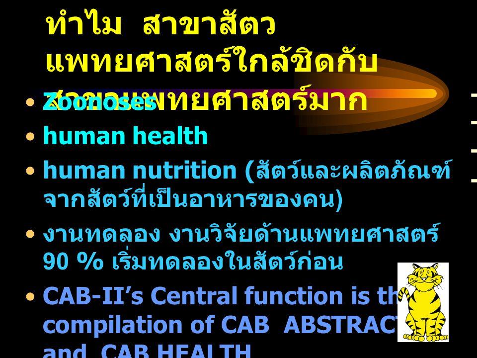 ทำไม สาขาสัตว แพทยศาสตร์ใกล้ชิดกับ สาขาแพทยศาสตร์มาก - Zoonoses human health human nutrition ( สัตว์และผลิตภัณฑ์ จากสัตว์ที่เป็นอาหารของคน ) งานทดลอง งานวิจัยด้านแพทยศาสตร์ 90 % เริ่มทดลองในสัตว์ก่อน CAB-II's Central function is the compilation of CAB ABSTRACTS and CAB HEALTH Bibliographic databases