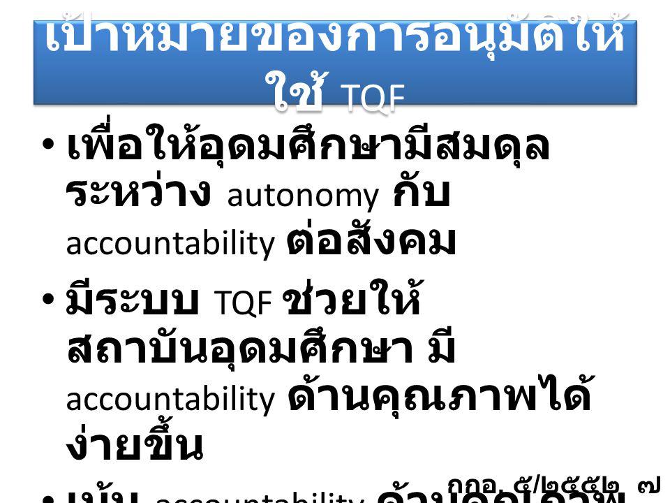 เป้าหมายของการอนุมัติให้ ใช้ TQF เพื่อให้อุดมศึกษามีสมดุล ระหว่าง autonomy กับ accountability ต่อสังคม มีระบบ TQF ช่วยให้ สถาบันอุดมศึกษา มี accountability ด้านคุณภาพได้ ง่ายขึ้น เน้น accountability ด้านคุณภาพ http://gotoknow.org/blog/council/256121 กกอ.