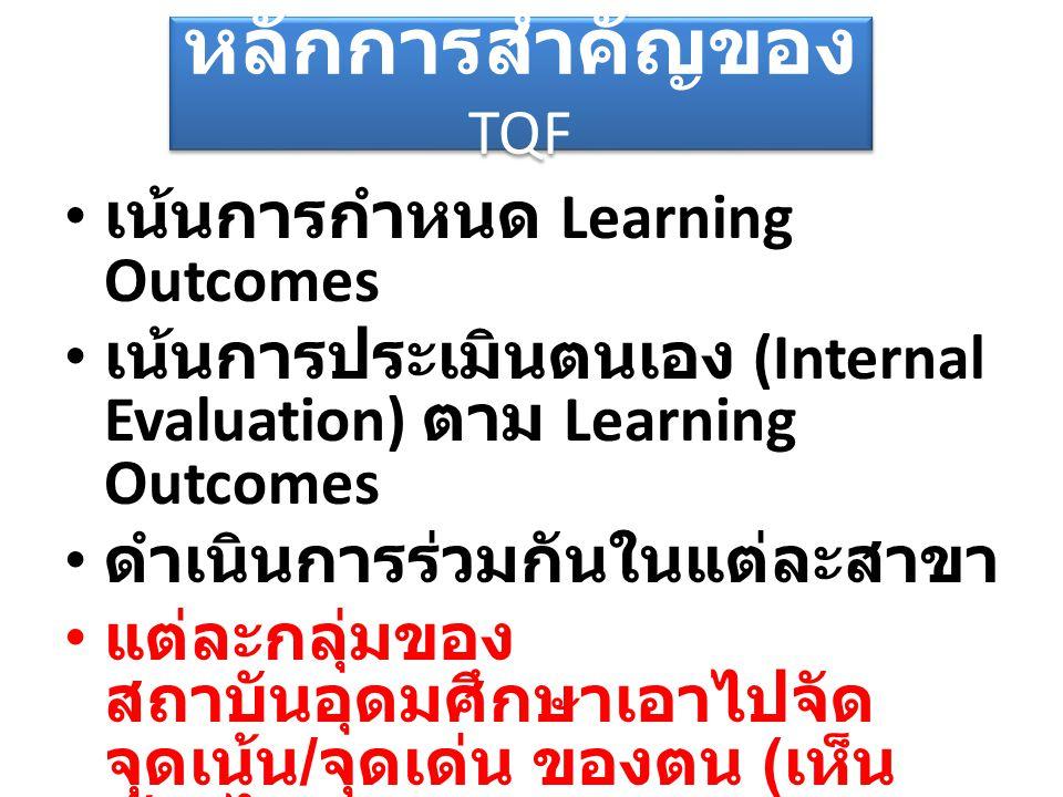 หลักการสำคัญของ TQF เน้นการกำหนด Learning Outcomes เน้นการประเมินตนเอง (Internal Evaluation) ตาม Learning Outcomes ดำเนินการร่วมกันในแต่ละสาขา แต่ละกล