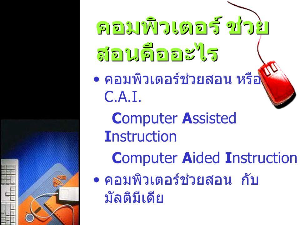 คอมพิวเตอร์ ช่วย สอนคืออะไร คอมพิวเตอร์ช่วยสอน หรือ C.A.I. Computer Assisted Instruction Computer Aided Instruction คอมพิวเตอร์ช่วยสอน กับ มัลติมีเดีย