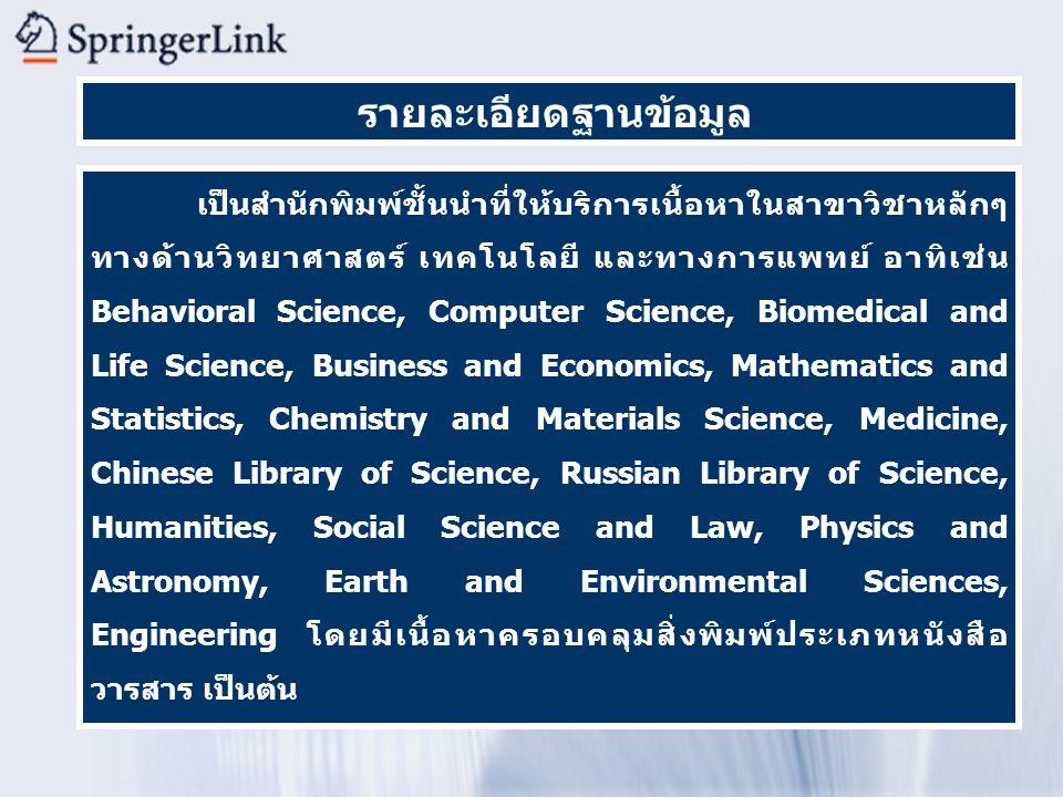รายละเอียดฐานข้อมูล เป็นสำนักพิมพ์ชั้นนำที่ให้บริการเนื้อหาในสาขาวิชาหลักๆ ทางด้านวิทยาศาสตร์ เทคโนโลยี และทางการแพทย์ อาทิเช่น Behavioral Science, Computer Science, Biomedical and Life Science, Business and Economics, Mathematics and Statistics, Chemistry and Materials Science, Medicine, Chinese Library of Science, Russian Library of Science, Humanities, Social Science and Law, Physics and Astronomy, Earth and Environmental Sciences, Engineering โดยมีเนื้อหาครอบคลุมสิ่งพิมพ์ประเภทหนังสือ วารสาร เป็นต้น