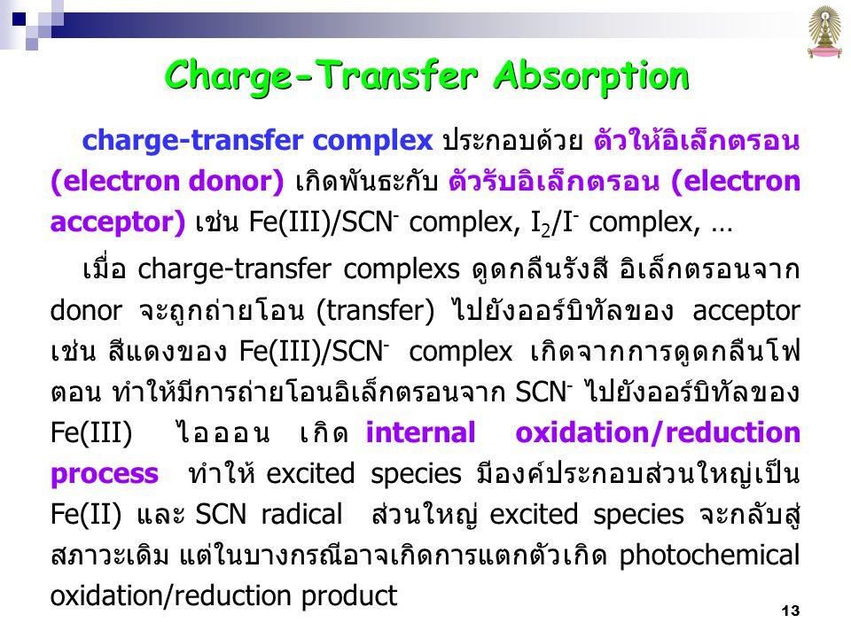 13 charge-transfer complex ประกอบด้วย ตัวให้อิเล็กตรอน (electron donor) เกิดพันธะกับ ตัวรับอิเล็กตรอน (electron acceptor) เช่น Fe(III)/SCN - complex, I 2 /I - complex, … เมื่อ charge-transfer complexs ดูดกลืนรังสี อิเล็กตรอนจาก donor จะถูกถ่ายโอน (transfer) ไปยังออร์บิทัลของ acceptor เช่น สีแดงของ Fe(III)/SCN - complex เกิดจากการดูดกลืนโฟ ตอน ทำให้มีการถ่ายโอนอิเล็กตรอนจาก SCN - ไปยังออร์บิทัลของ Fe(III) ไอออน เกิด internal oxidation/reduction process ทำให้ excited species มีองค์ประกอบส่วนใหญ่เป็น Fe(II) และ SCN radical ส่วนใหญ่ excited species จะกลับสู่ สภาวะเดิม แต่ในบางกรณีอาจเกิดการแตกตัวเกิด photochemical oxidation/reduction product Charge-Transfer Absorption