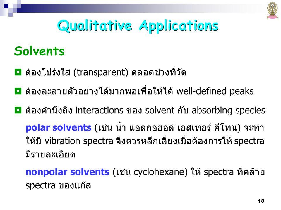 18 Solvents  ต้องโปร่งใส (transparent) ตลอดช่วงที่วัด  ต้องละลายตัวอย่างได้มากพอเพื่อให้ได้ well-defined peaks  ต้องคำนึงถึง interactions ของ solvent กับ absorbing species polar solvents (เช่น น้ำ แอลกอฮอล์ เอสเทอร์ คีโทน) จะทำ ให้มี vibration spectra จึงควรหลีกเลี่ยงเมื่อต้องการให้ spectra มีรายละเอียด nonpolar solvents (เช่น cyclohexane) ให้ spectra ที่คล้าย spectra ของแก๊ส Qualitative Applications