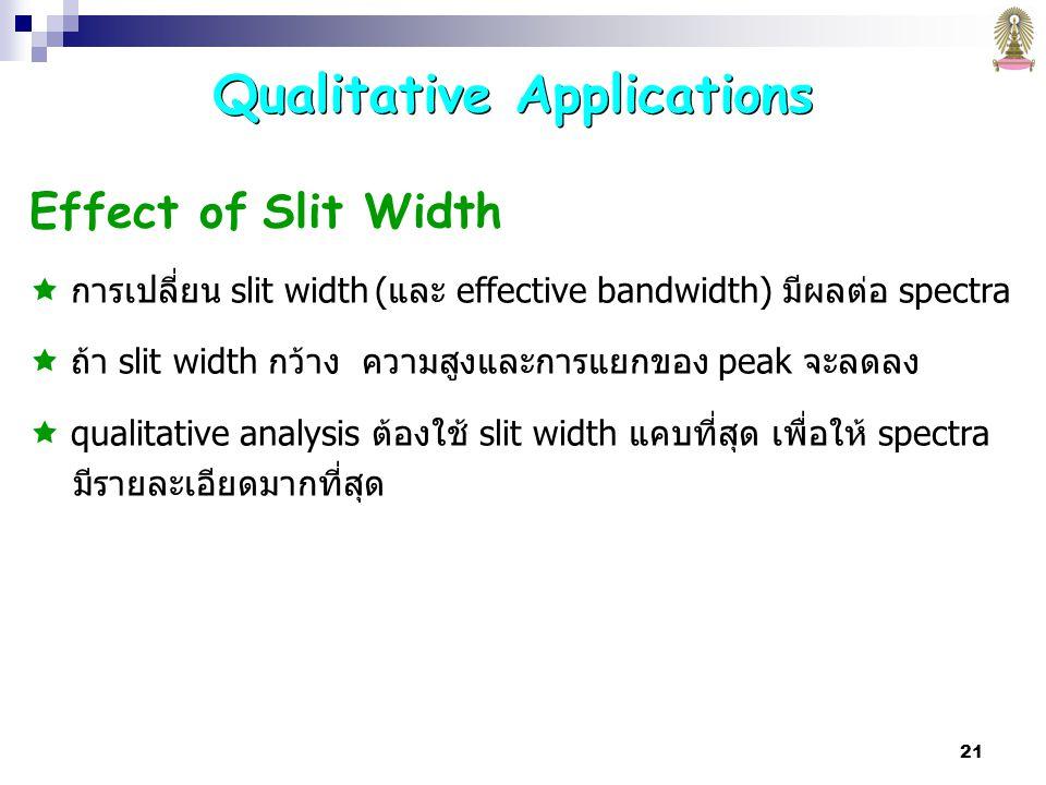 21 Effect of Slit Width  การเปลี่ยน slit width (และ effective bandwidth) มีผลต่อ spectra  ถ้า slit width กว้าง ความสูงและการแยกของ peak จะลดลง  qualitative analysis ต้องใช้ slit width แคบที่สุด เพื่อให้ spectra มีรายละเอียดมากที่สุด Qualitative Applications