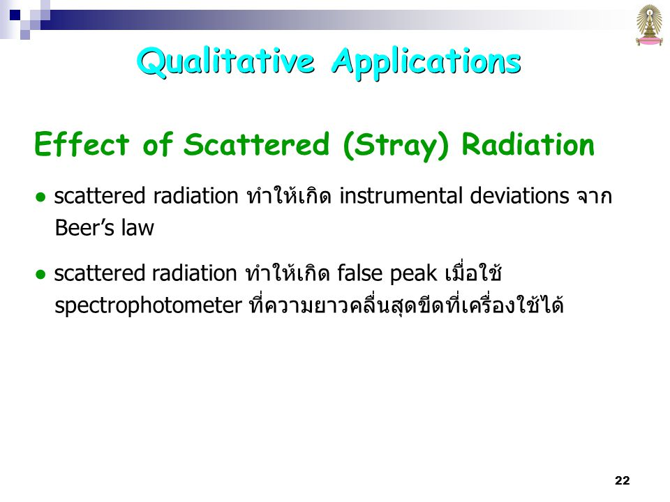 22 Effect of Scattered (Stray) Radiation ● scattered radiation ทำให้เกิด instrumental deviations จาก Beer's law ● scattered radiation ทำให้เกิด false