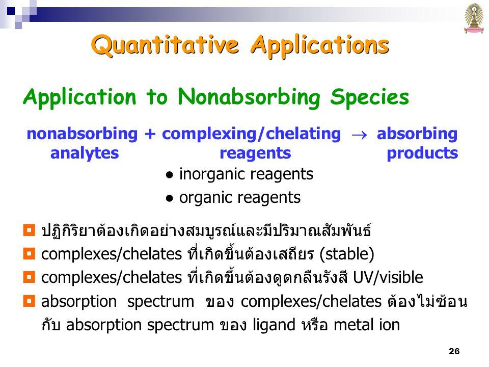 26 Application to Nonabsorbing Species nonabsorbing + complexing/chelating  absorbing analytes reagents products ● inorganic reagents ● organic reagents  ปฏิกิริยาต้องเกิดอย่างสมบูรณ์และมีปริมาณสัมพันธ์  complexes/chelates ที่เกิดขึ้นต้องเสถียร (stable)  complexes/chelates ที่เกิดขึ้นต้องดูดกลืนรังสี UV/visible  absorption spectrum ของ complexes/chelates ต้องไม่ซ้อน กับ absorption spectrum ของ ligand หรือ metal ion Quantitative Applications
