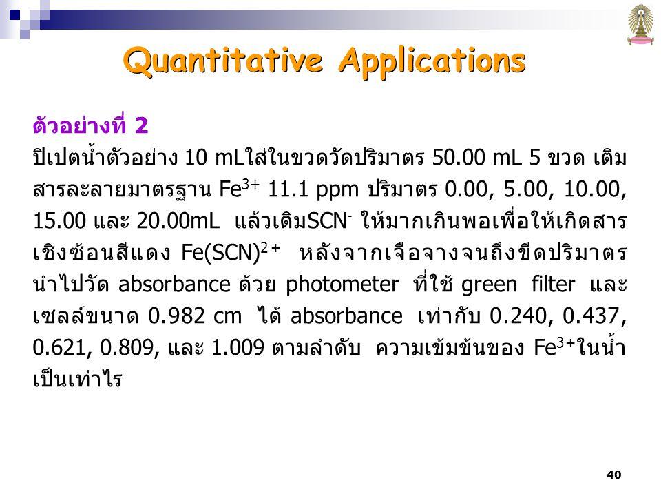 40 ตัวอย่างที่ 2 ปิเปตน้ำตัวอย่าง 10 mLใส่ในขวดวัดปริมาตร 50.00 mL 5 ขวด เติม สารละลายมาตรฐาน Fe 3+ 11.1 ppm ปริมาตร 0.00, 5.00, 10.00, 15.00 และ 20.00mL แล้วเติมSCN - ให้มากเกินพอเพื่อให้เกิดสาร เชิงซ้อนสีแดง Fe(SCN) 2+ หลังจากเจือจางจนถึงขีดปริมาตร นำไปวัด absorbance ด้วย photometer ที่ใช้ green filter และ เซลล์ขนาด 0.982 cm ได้ absorbance เท่ากับ 0.240, 0.437, 0.621, 0.809, และ 1.009 ตามลำดับ ความเข้มข้นของ Fe 3+ ในน้ำ เป็นเท่าไร Quantitative Applications
