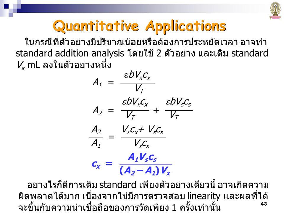 43 A 1 =  bV x c x V T A2A1A2A1 = V x c x + V s c s V x c x c x = A 1 V s c s (A 2 – A 1 )V x ในกรณีที่ตัวอย่างมีปริมาณน้อยหรือต้องการประหยัดเวลา อาจทำ standard addition analysis โดยใช้ 2 ตัวอย่าง และเติม standard V s mL ลงในตัวอย่างหนึ่ง A 2 = +  bV x c x V T  bV s c s V T อย่างไรก็ดีการเติม standard เพียงตัวอย่างเดียวนี้ อาจเกิดความ ผิดพลาดได้มาก เนื่องจากไม่มีการตรวจสอบ linearity และผลที่ได้ จะขึ้นกับความน่าเชื่อถือของการวัดเพียง 1 ครั้งเท่านั้น Quantitative Applications