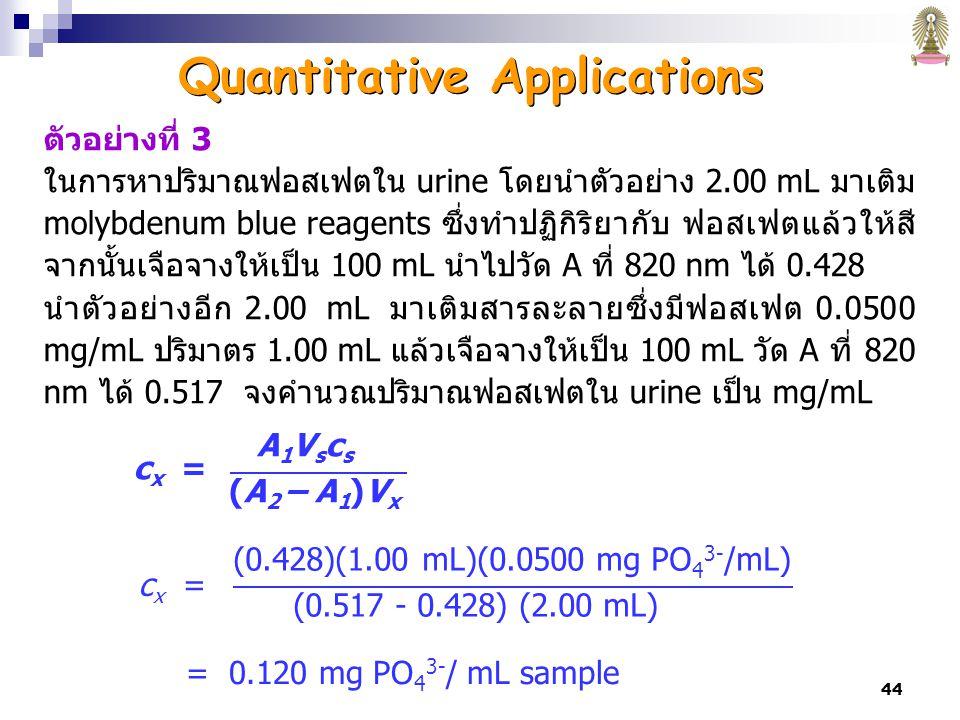 44 ตัวอย่างที่ 3 ในการหาปริมาณฟอสเฟตใน urine โดยนำตัวอย่าง 2.00 mL มาเติม molybdenum blue reagents ซึ่งทำปฏิกิริยากับ ฟอสเฟตแล้วให้สี จากนั้นเจือจางให้เป็น 100 mL นำไปวัด A ที่ 820 nm ได้ 0.428 นำตัวอย่างอีก 2.00 mL มาเติมสารละลายซึ่งมีฟอสเฟต 0.0500 mg/mL ปริมาตร 1.00 mL แล้วเจือจางให้เป็น 100 mL วัด A ที่ 820 nm ได้ 0.517 จงคำนวณปริมาณฟอสเฟตใน urine เป็น mg/mL c x = (0.428)(1.00 mL)(0.0500 mg PO 4 3- /mL) (0.517 - 0.428) (2.00 mL) = 0.120 mg PO 4 3- / mL sample c x = A 1 V s c s (A 2 – A 1 )V x Quantitative Applications
