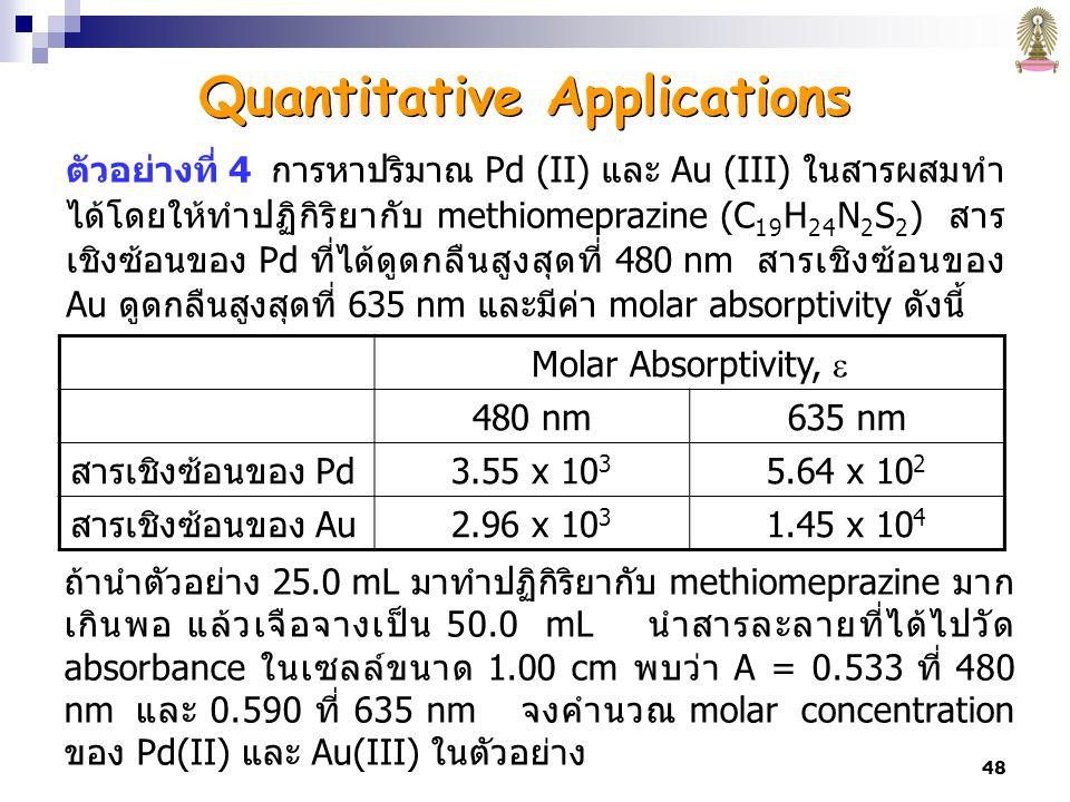 48 ตัวอย่างที่ 4 การหาปริมาณ Pd (II) และ Au (III) ในสารผสมทำ ได้โดยให้ทำปฏิกิริยากับ methiomeprazine (C 19 H 24 N 2 S 2 ) สาร เชิงซ้อนของ Pd ที่ได้ดูดกลืนสูงสุดที่ 480 nm สารเชิงซ้อนของ Au ดูดกลืนสูงสุดที่ 635 nm และมีค่า molar absorptivity ดังนี้ ถ้านำตัวอย่าง 25.0 mL มาทำปฏิกิริยากับ methiomeprazine มาก เกินพอ แล้วเจือจางเป็น 50.0 mL นำสารละลายที่ได้ไปวัด absorbance ในเซลล์ขนาด 1.00 cm พบว่า A = 0.533 ที่ 480 nm และ 0.590 ที่ 635 nm จงคำนวณ molar concentration ของ Pd(II) และ Au(III) ในตัวอย่าง Molar Absorptivity,  480 nm635 nm สารเชิงซ้อนของ Pd3.55 x 10 3 5.64 x 10 2 สารเชิงซ้อนของ Au2.96 x 10 3 1.45 x 10 4 Quantitative Applications