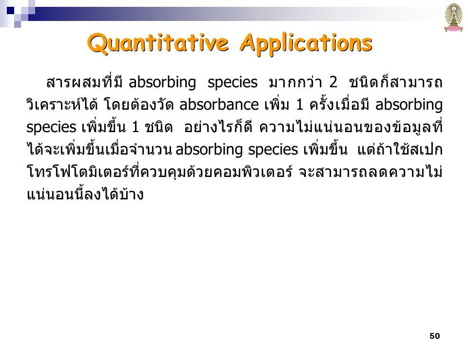 50 สารผสมที่มี absorbing species มากกว่า 2 ชนิดก็สามารถ วิเคราะห์ได้ โดยต้องวัด absorbance เพิ่ม 1 ครั้งเมื่อมี absorbing species เพิ่มขึ้น 1 ชนิด อย่างไรก็ดี ความไม่แน่นอนของข้อมูลที่ ได้จะเพิ่มขึ้นเมื่อจำนวน absorbing species เพิ่มขึ้น แต่ถ้าใช้สเปก โทรโฟโตมิเตอร์ที่ควบคุมด้วยคอมพิวเตอร์ จะสามารถลดความไม่ แน่นอนนี้ลงได้บ้าง Quantitative Applications