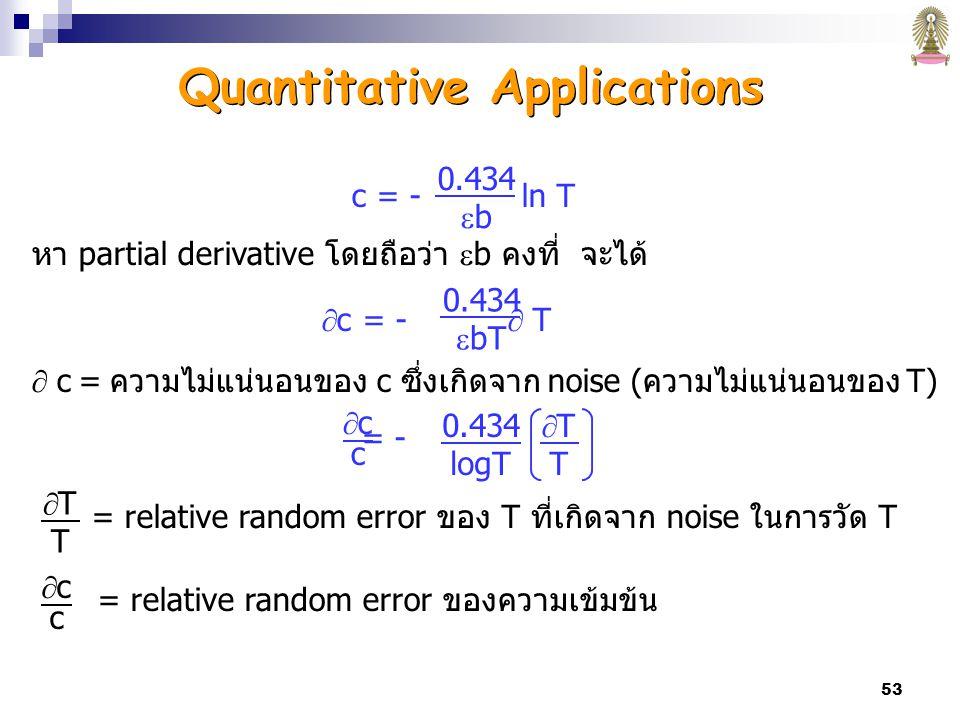 53 c = - ln T หา partial derivative โดยถือว่า  b คงที่ จะได้  c = -  T  c = ความไม่แน่นอนของ c ซึ่งเกิดจาก noise (ความไม่แน่นอนของ T) = - = relative random error ของ T ที่เกิดจาก noise ในการวัด T = relative random error ของความเข้มข้น 0.434  b 0.434  bT cccc 0.434 logT TTTT TTTT cccc Quantitative Applications
