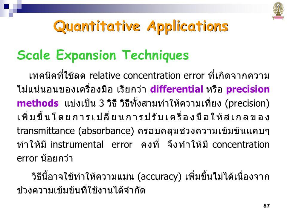 57 Scale Expansion Techniques เทคนิคที่ใช้ลด relative concentration error ที่เกิดจากความ ไม่แน่นอนของเครื่องมือ เรียกว่า differential หรือ precision methods แบ่งเป็น 3 วิธี วิธีทั้งสามทำให้ความเที่ยง (precision) เพิ่มขึ้นโดยการเปลี่ยนการปรับเครื่องมือให้สเกลของ transmittance (absorbance) ครอบคลุมช่วงความเข้มข้นแคบๆ ทำให้มี instrumental error คงที่ จึงทำให้มี concentration error น้อยกว่า วิธีนี้อาจใช้ทำให้ความแม่น (accuracy) เพิ่มขึ้นไม่ได้เนื่องจาก ช่วงความเข้มข้นที่ใช้งานได้จำกัด Quantitative Applications