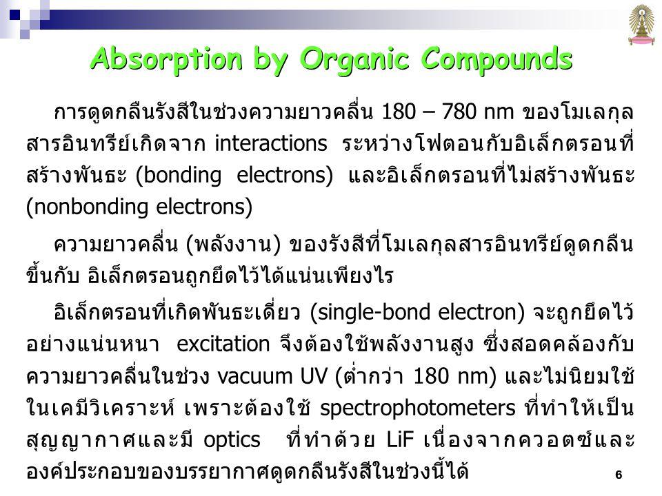 6 Absorption by Organic Compounds การดูดกลืนรังสีในช่วงความยาวคลื่น 180 – 780 nm ของโมเลกุล สารอินทรีย์เกิดจาก interactions ระหว่างโฟตอนกับอิเล็กตรอนที่ สร้างพันธะ (bonding electrons) และอิเล็กตรอนที่ไม่สร้างพันธะ (nonbonding electrons) ความยาวคลื่น (พลังงาน) ของรังสีที่โมเลกุลสารอินทรีย์ดูดกลืน ขึ้นกับ อิเล็กตรอนถูกยึดไว้ได้แน่นเพียงไร อิเล็กตรอนที่เกิดพันธะเดี่ยว (single-bond electron) จะถูกยึดไว้ อย่างแน่นหนา excitation จึงต้องใช้พลังงานสูง ซึ่งสอดคล้องกับ ความยาวคลื่นในช่วง vacuum UV (ต่ำกว่า 180 nm) และไม่นิยมใช้ ในเคมีวิเคราะห์ เพราะต้องใช้ spectrophotometers ที่ทำให้เป็น สุญญากาศและมี optics ที่ทำด้วย LiF เนื่องจากควอตซ์และ องค์ประกอบของบรรยากาศดูดกลืนรังสีในช่วงนี้ได้