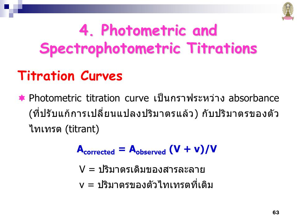 63 Titration Curves  Photometric titration curve เป็นกราฟระหว่าง absorbance (ที่ปรับแก้การเปลี่ยนแปลงปริมาตรแล้ว) กับปริมาตรของตัว ไทเทรต (titrant) A corrected = A observed (V + v)/V V = ปริมาตรเดิมของสารละลาย v = ปริมาตรของตัวไทเทรตที่เติม 4.