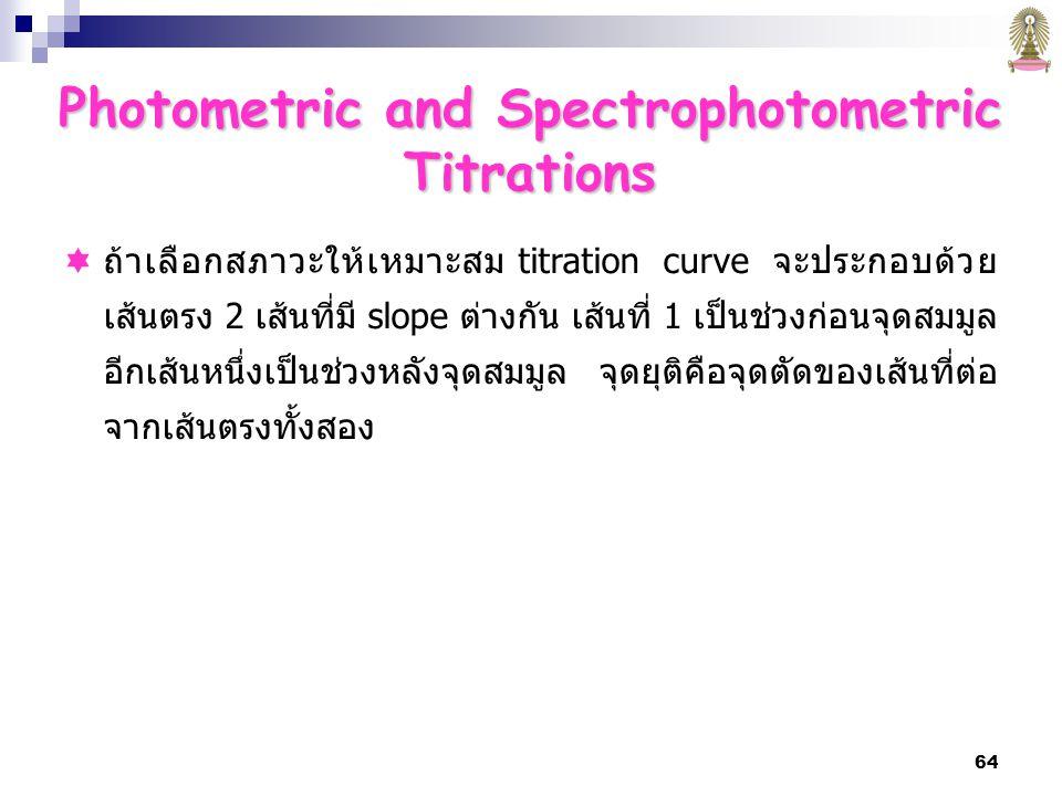 64  ถ้าเลือกสภาวะให้เหมาะสม titration curve จะประกอบด้วย เส้นตรง 2 เส้นที่มี slope ต่างกัน เส้นที่ 1 เป็นช่วงก่อนจุดสมมูล อีกเส้นหนึ่งเป็นช่วงหลังจุดสมมูล จุดยุติคือจุดตัดของเส้นที่ต่อ จากเส้นตรงทั้งสอง Photometric and Spectrophotometric Titrations