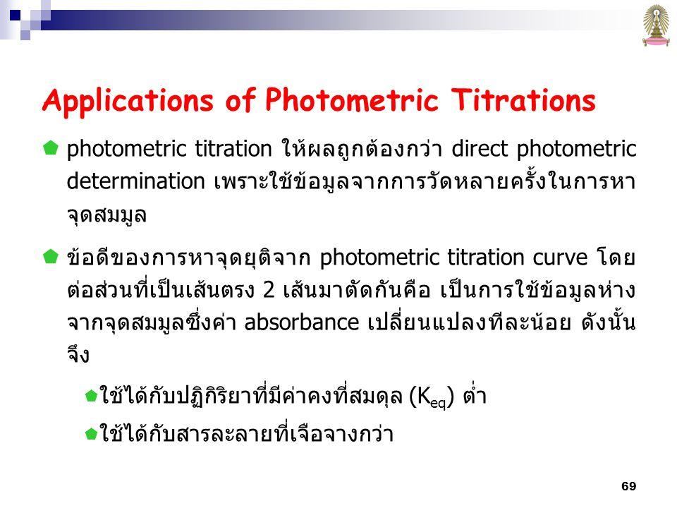 69 Applications of Photometric Titrations  photometric titration ให้ผลถูกต้องกว่า direct photometric determination เพราะใช้ข้อมูลจากการวัดหลายครั้งในการหา จุดสมมูล  ข้อดีของการหาจุดยุติจาก photometric titration curve โดย ต่อส่วนที่เป็นเส้นตรง 2 เส้นมาตัดกันคือ เป็นการใช้ข้อมูลห่าง จากจุดสมมูลซึ่งค่า absorbance เปลี่ยนแปลงทีละน้อย ดังนั้น จึง  ใช้ได้กับปฏิกิริยาที่มีค่าคงที่สมดุล (K eq ) ต่ำ  ใช้ได้กับสารละลายที่เจือจางกว่า