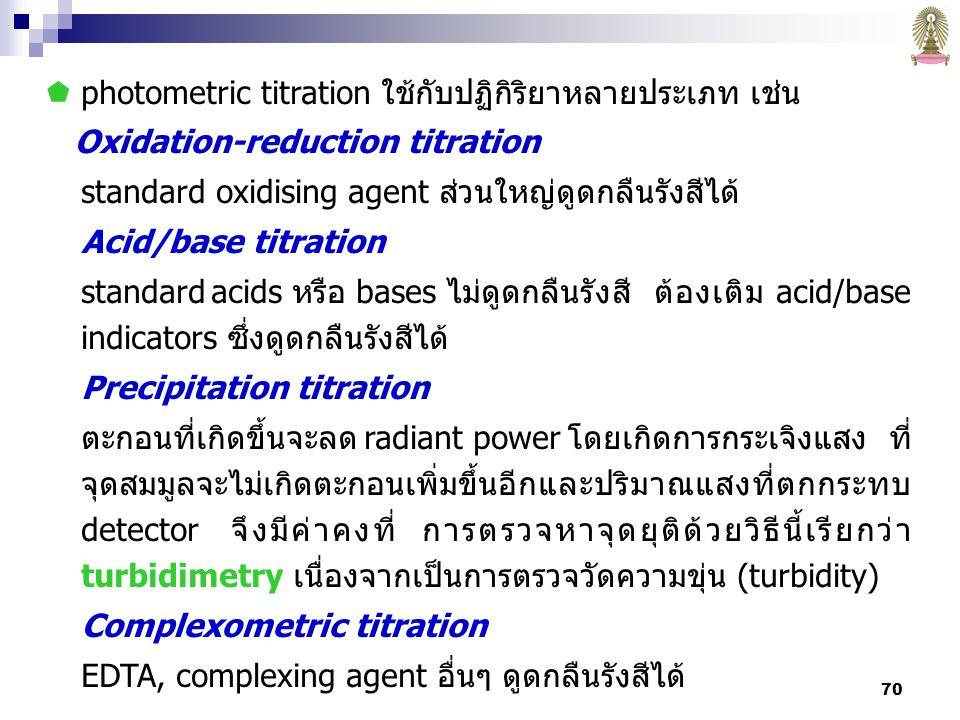 70  photometric titration ใช้กับปฏิกิริยาหลายประเภท เช่น Oxidation-reduction titration standard oxidising agent ส่วนใหญ่ดูดกลืนรังสีได้ Acid/base titration standard acids หรือ bases ไม่ดูดกลืนรังสี ต้องเติม acid/base indicators ซึ่งดูดกลืนรังสีได้ Precipitation titration ตะกอนที่เกิดขึ้นจะลด radiant power โดยเกิดการกระเจิงแสง ที่ จุดสมมูลจะไม่เกิดตะกอนเพิ่มขึ้นอีกและปริมาณแสงที่ตกกระทบ detector จึงมีค่าคงที่ การตรวจหาจุดยุติด้วยวิธีนี้เรียกว่า turbidimetry เนื่องจากเป็นการตรวจวัดความขุ่น (turbidity) Complexometric titration EDTA, complexing agent อื่นๆ ดูดกลืนรังสีได้