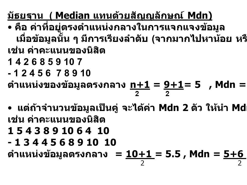 มัธยฐาน ( Median แทนด้วยสัญญลักษณ์ Mdn) คือ ค่าที่อยู่ตรงตำแหน่งกลางในการแจกแจงข้อมูล เมื่อข้อมูลนั้น ๆ มีการเรียงลำดับ ( จากมากไปหาน้อย หรือ จากน้อยไ