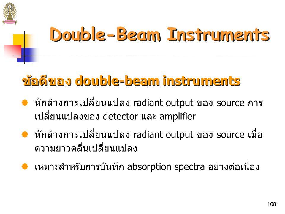 107 Double-Beam Instruments Double-beam-in-time instrument จะมี sector mirror ที่หมุน ได้ ทำให้รังสีแยกเป็น 2 ลำตามเวลา (เป็น milliseconds) โดย ในช่วงเวลาหนึ่ง ลำแสงจะผ่าน reference cell ไปยัง photodetector และอีกช่วงเวลาหนึ่งลำแสงจะผ่าน sample cell ไปยัง photodetector ตัวเดียวกัน จากนั้นลำแสงทั้งสองจะรวมกัน โดย grid mirror ซึ่งยอมให้ลำแสงจาก reference cell ผ่านได้ และสะท้อนลำแสงจาก sample cell นิยมใช้ double-beam-in-time instrument มากกว่า double- beam-in-space instrument เนื่องจากการผลิต matched detectors ทำได้ยาก