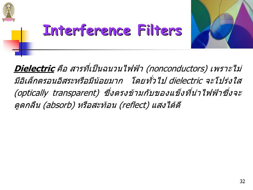 31 Interference Filters Interfernece filter ประกอบด้วยวัสดุไดอิเล็กตริก (dielectric) ที่บางมาก (ส่วนใหญ่ใช้ CaF 2, MgF 2 ) ทั้งสองด้านเคลือบด้วยฟิล์ม ของโลหะที่บางพอที่รังสีที่ตกกระทบครึ่งหนึ่งจะผ่านไปได้และอีก ครึ่งหนึ่งถูกสะท้อนกลับ ด้านนอกประกบด้วยแผ่นแก้วหรือวัสดุโปร่ง แสงอื่นๆ 2 แผ่นเพื่อป้องกันด้านในจากบรรยากาศไดอิเล็กตริก (dielectric) ความหนาของ dielectric layer จะเป็นตัวกำหนดความยาวคลื่น ของ transmitted radiation จึงต้องควบคุมอย่างระมัดระวัง