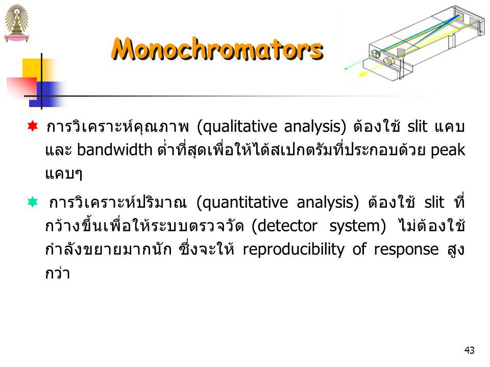 42  effective bandwidth ของ monochromator ขึ้นกับ  ขนาดและคุณภาพของตัวกลางกระจายแสง  ความกว้างของช่องแสงเข้า (slit width)  ความยาวโฟกัส (focal length)  effective bandwidth ของ monochromator ที่น่าพอใจสำหรับ การวิเคราะห์ปริมาณส่วนใหญ่คือ 1 – 20 nm  monochromators บางชนิดสามารถปรับ slit width ได้ การใช้ slit แคบจะลด effective bandwidth แต่ขณะเดียวกันก็ทำให้ กำลังของแสงที่ผ่านออกมาลดลงด้วย ในทางปฏิบัติ effective bandwidth ต่ำสุดจึงถูกจำกัดโดย sensitivity ของ detector Monochromators