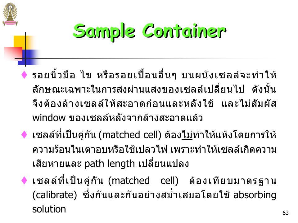 62 Sample Container  Cells ที่ดีต้องมี windows ที่ตั้งฉากกับทิศทางของลำแสงเพื่อ ลดการสูญเสียรังสีเนื่องจากการสะท้อน  Cell path length ที่ใช้กันมากที่สุดในช่วง UV และ visible คือ 1 cm นอกจากนี้อาจใช้ 0.1 – 10 cm  Cell รูปทรงกระบอก มีราคาถูก แต่มีข้อเสียคือความหนาของ ผนังเซลล์ที่เป็นผิวโค้งอาจไม่สม่ำเสมอ การใส่ cell ลงใน cell holder จึงต้องใส่ให้อยู่ในตำแหน่งเดียวกันทุกครั้ง (โดย ทำเครื่องหมายบน cell ไว้) เพื่อหลีกเลี่ยงการแปรผันของ path length และ reflection losses ที่ผิวโค้ง